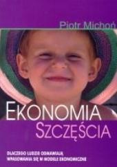 Okładka książki Ekonomia szczęścia. Dlaczego ludzie odmawiają wpasowania się w modele ekonomiczne Piotr Michoń