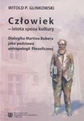 Okładka książki Człowiek - istota spoza kultury. Dialogika Martina Bubera jako podstawa antropologii filozoficznej Witold P. Glinkowski