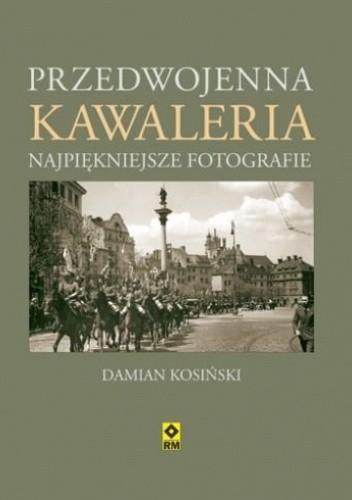 Okładka książki Przedwojenna kawaleria. Najpiękniejsze fotografie Damian Kosiński