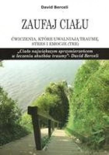 Okładka książki Zaufaj ciału. Ćwiczenia które uwalniają traumę, stres i emocje David Berceli