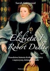 Okładka książki Elżbieta I i Robert Dudley. Prawdziwa historia Królowej Dziewicy i mężczyzny, którego kochała Sarah Gristwood