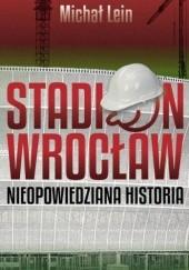 Okładka książki Stadion Wrocław. Nieopowiedziana historia