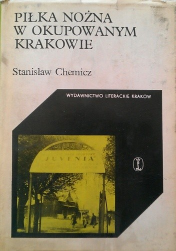 Okładka książki Piłka nożna w okupowanym Krakowie Stanisław Chemicz