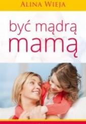 Okładka książki Być mądrą mamą Alina Wieja