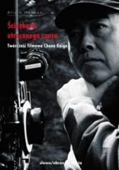 Okładka książki Ścieżkami utraconego czasu. Twórczość filmowa Chena Kaige