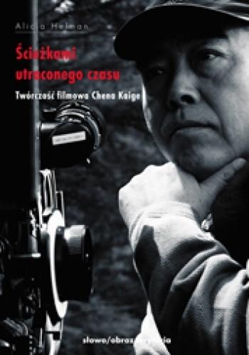 Okładka książki Ścieżkami utraconego czasu. Twórczość filmowa Chena Kaige Alicja Helman