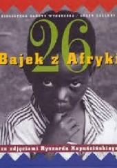 Okładka książki 26 bajek z Afryki - ze zdjęciami Ryszarda Kapuścińskiego praca zbiorowa