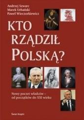 Okładka książki Kto rzadził Polską? Nowy poczet władców - od początków do XXI wieku Paweł Wieczorkiewicz,Marek Urbański,Andrzej Szwarc