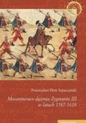 Okładka książki Mocarstwowe dążenia Zygmunta III w latach 1587-1618 Przemysław Piotr Szpaczyński