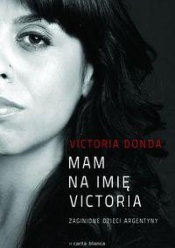 Okładka książki Mam na imię Victoria. Zaginione dzieci Argentyny Victoria Donada