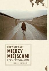 Okładka książki Między miejscami. Z psem przez Afganistan Rory Stewart