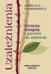 Okładka książki Uzależnienia. Geneza, terapia, powrót do zdrowia. Bohdan T. Woronowicz