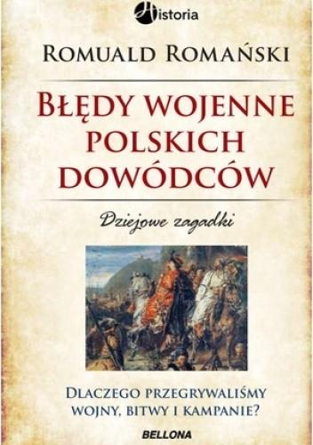 Okładka książki Błędy wojenne polskich dowódców. Dziejowe zagadki. Dlaczego przegrywaliśmy wojny, bitwy i kampanie? Romuald Romański