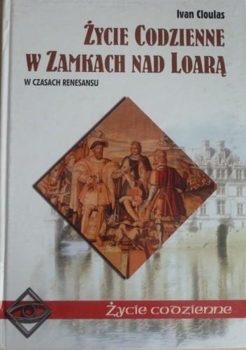 Okładka książki Życie codzienne w zamkach nad Loarą. W czasach Renesansu Ivan Cloulas