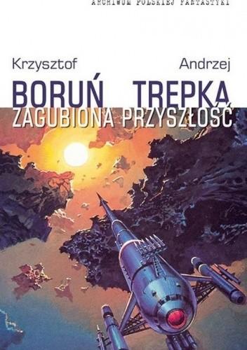 Okładka książki Zagubiona przyszłość Krzysztof Boruń,Andrzej Trepka