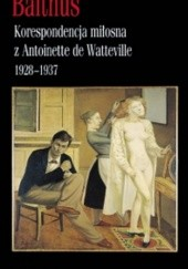 Okładka książki Korespondencja miłosna z Antoinette de Watteville 1928–1937 Balthus
