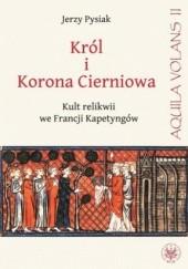 Okładka książki Król i Korona Cierniowa. Kult relikwii we Francji Kapetyngów Jerzy Pysiak