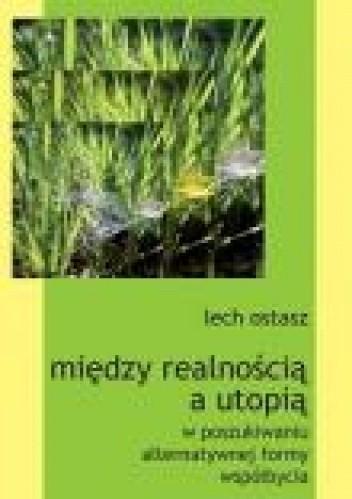 Okładka książki Między realnością a utopią: w poszukiwaniu alternatywnej formy współbycia Lech Ostasz