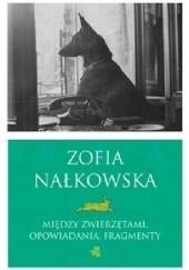 Okładka książki Między zwierzętami. Opowiadania. Fragmenty Zofia Nałkowska