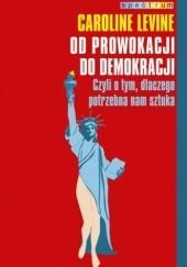 Okładka książki Od prowokacji do demokracji. Czyli o tym, dlaczego potrzebna nam sztuka Caroline Levine