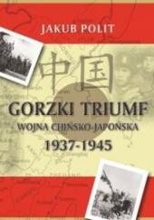 Okładka książki Gorzki triumf. Wojna chińsko-japońska 1937-1945 Jakub Polit