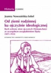 Okładka książki Od ziemi rodzinnej ku ojczyźnie ideologicznej. Ruch ochrony stron ojczystych (Heimatschutz) ze szczególnym uwzględnieniem Śląska (1871–1933) Joanna Nowosielska-Sobel