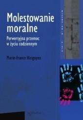 Okładka książki Molestowanie moralne. Perwersyjna przemoc w życiu codziennym. Marie- France Hirigoyen