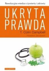 Okładka książki Ukryta prawda. Rewolucyjna wiedza o żywieniu i zdrowiu T. Colin Campbell,Howard Jacobson