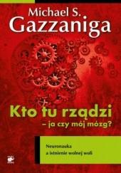 Okładka książki Kto tu rządzi - ja czy mój mózg? Neuronauka a istnienie wolnej woli Michael Gazzaniga