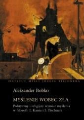 Okładka książki Myślenie wobec zła. Polityczny i religijny wymiar myślenia w filozofii Kanta i Tischnera Aleksander Bobko