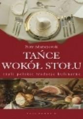 Okładka książki Tańce wokół stołu, czyli polskie tradycje kulinarne Piotr Adamczewski