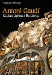 Okładka książki Antoni Gaudi. Kapłan piękna z Barcelony Przemysław Słowiński