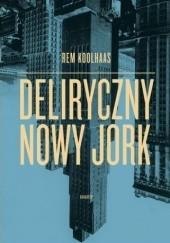 Okładka książki Deliryczny Nowy Jork. Retroaktywny manifest dla Manhattanu Rem Koolhaas
