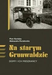Okładka książki Na starym Grunwaldzie. Domy i ich mieszkańcy Piotr Korduba,Aleksandra Paradowska