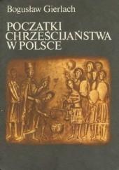 Okładka książki Początki chrześcijaństwa w Polsce Bogusław Gierlach