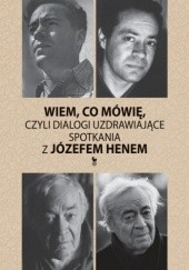 Okładka książki Wiem co mówię, czyli dialogi uzdrawiające. Spotkania z Józefem Henem Józef Hen