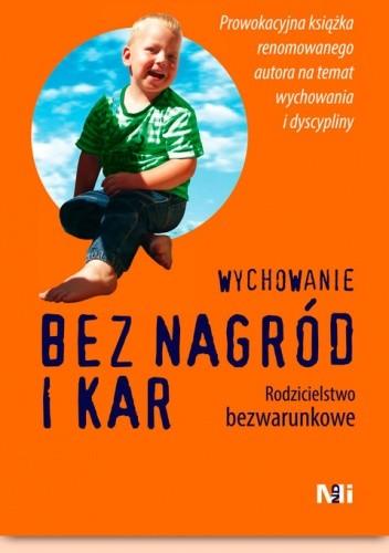 Okładka książki Wychowanie bez nagród i kar. Rodzicielstwo bezwarunkowe Alfie Kohn