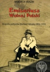 Okładka książki Emisariusz wolnej Polski. Biografia polityczna Wacława Felczaka (1916-1993) Wojciech Frazik