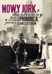Okładka książki Nowy Jork zbuntowany. Miasto w czasach prohibicji, jazzu i gangsterów Ewa Winnicka