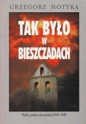 Okładka książki Tak było w Bieszczadach. Walki polsko-ukraińskie 1943-1948 Grzegorz Motyka