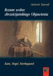 Okładka książki Rozum wobec chrześcijańskiego Objawienia. Kant, Hegel, Kierkegaard Antoni Szwed