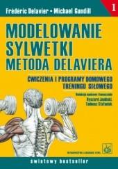 Okładka książki Modelowanie sylwetki metodą Delaviera. Ćwiczenia i programy domowego treningu siłowego Frédéric Delavier,Michael Gundill