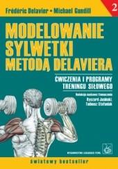 Okładka książki Modelowanie sylwetki metodą Delaviera. Ćwiczenia i programy treningu siłowego Frédéric Delavier,Michael Gundill