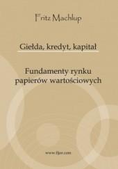 Okładka książki Giełda, kredyt, kapitał. Fundamenty rynku papierów wartościowych Fritz Machlup