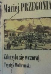 Okładka książki Zdarzyło się wczoraj. Tryptyk Wolbromski Maciej Przegonia