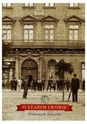 Okładka książki O szarym Lwowie Franciszek Jaworski