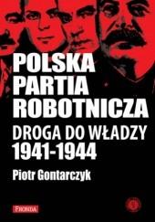 Okładka książki Polska Partia Robotnicza: droga do władzy (1941-1944) Piotr Gontarczyk