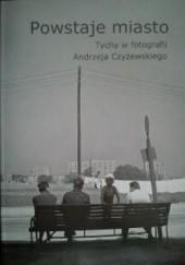Okładka książki Powstaje miasto: Tychy w fotografii Andrzeja Czyżewskiego Andrzej Czyżewski,Maria Lipok - Bierwiaczonek
