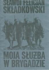 Okładka książki Moja służba w Brygadzie. Pamiętnik polowy Felicjan Sławoj Składkowski