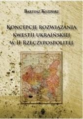 Okładka książki Koncepcje rozwiązania kwestii ukraińskiej w II Rzeczypospolitej Bartosz Koziński